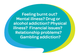 Feeling burnt out? Mental illness? Drug or alcohol addiction? Physical illness? Financial issues? Relationship problems? Gambling addiction?